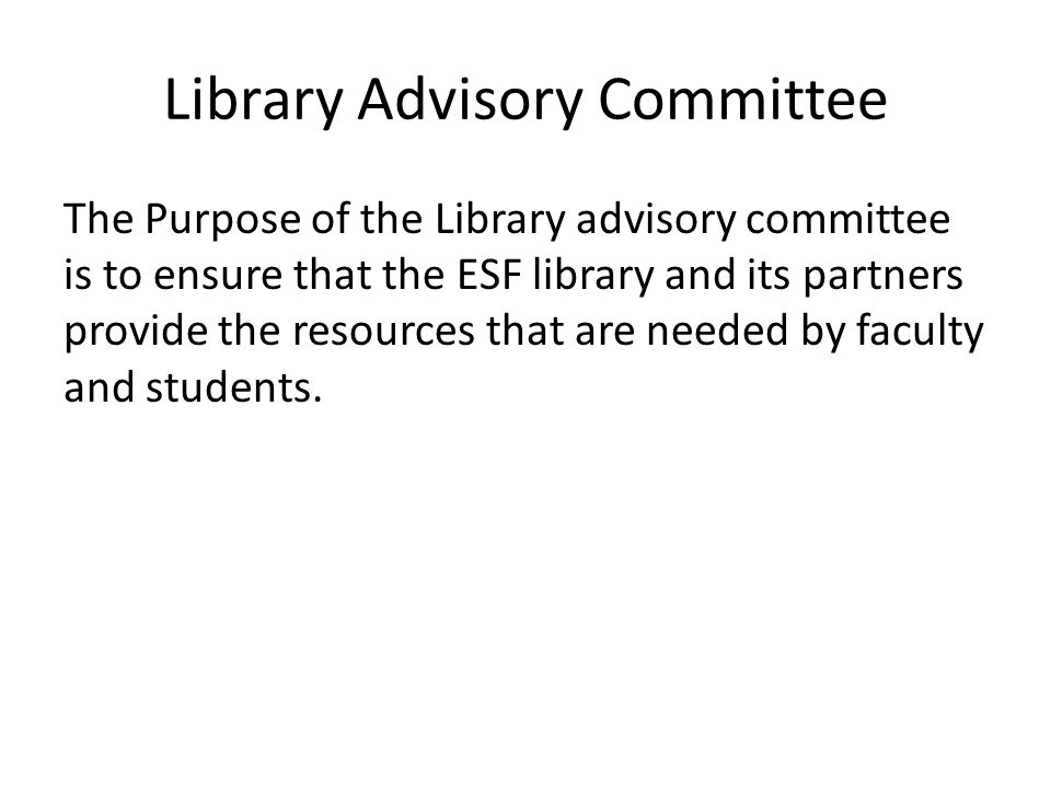 Library Advisory Committee The Purpose of the Library advisory committee is to ensure that the ESF library and its partners provide the resources that