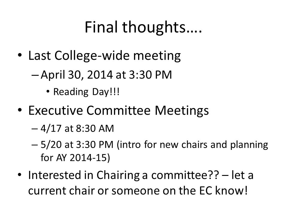Final thoughts…. Last College-wide meeting – April 30, 2014 at 3:30 PM Reading Day!!! Executive Committee Meetings – 4/17 at 8:30 AM – 5/20 at 3:30 PM