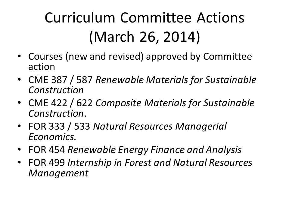 Curriculum Committee Actions (March 26, 2014) Courses (new and revised) approved by Committee action CME 387 / 587 Renewable Materials for Sustainable Construction CME 422 / 622 Composite Materials for Sustainable Construction.