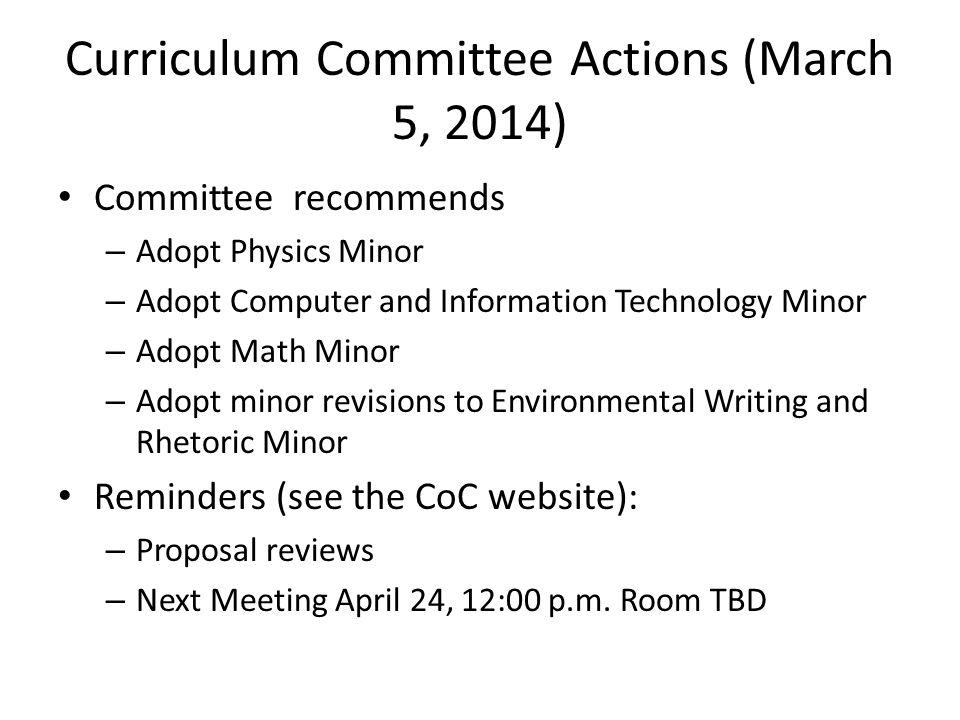 Curriculum Committee Actions (March 5, 2014) Committee recommends – Adopt Physics Minor – Adopt Computer and Information Technology Minor – Adopt Math