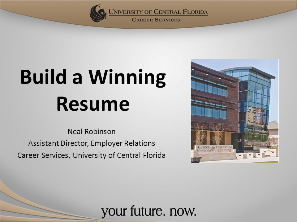 Build a Winning Resume Neal Robinson Assistant Director, Employer Relations Career Services, University of Central Florida