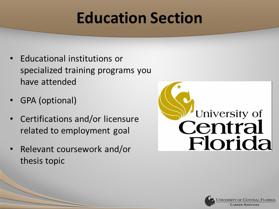 Education Section Educational institutions or specialized training programs you have attended GPA (optional) Certifications and/or licensure related to employment goal Relevant coursework and/or thesis topic