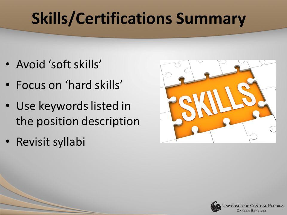 Skills/Certifications Summary Avoid 'soft skills' Focus on 'hard skills' Use keywords listed in the position description Revisit syllabi