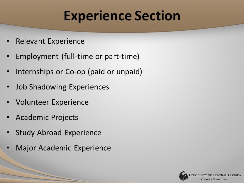 Experience Section Relevant Experience Employment (full-time or part-time) Internships or Co-op (paid or unpaid) Job Shadowing Experiences Volunteer Experience Academic Projects Study Abroad Experience Major Academic Experience