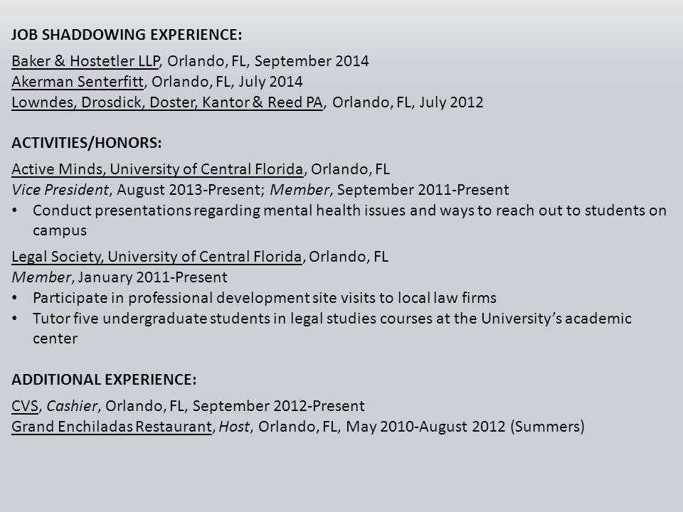 JOB SHADDOWING EXPERIENCE: Baker & Hostetler LLP, Orlando, FL, September 2014 Akerman Senterfitt, Orlando, FL, July 2014 Lowndes, Drosdick, Doster, Kantor & Reed PA, Orlando, FL, July 2012 ACTIVITIES/HONORS: Active Minds, University of Central Florida, Orlando, FL Vice President, August 2013-Present; Member, September 2011-Present Conduct presentations regarding mental health issues and ways to reach out to students on campus Legal Society, University of Central Florida, Orlando, FL Member, January 2011-Present Participate in professional development site visits to local law firms Tutor five undergraduate students in legal studies courses at the University's academic center ADDITIONAL EXPERIENCE: CVS, Cashier, Orlando, FL, September 2012-Present Grand Enchiladas Restaurant, Host, Orlando, FL, May 2010-August 2012 (Summers)