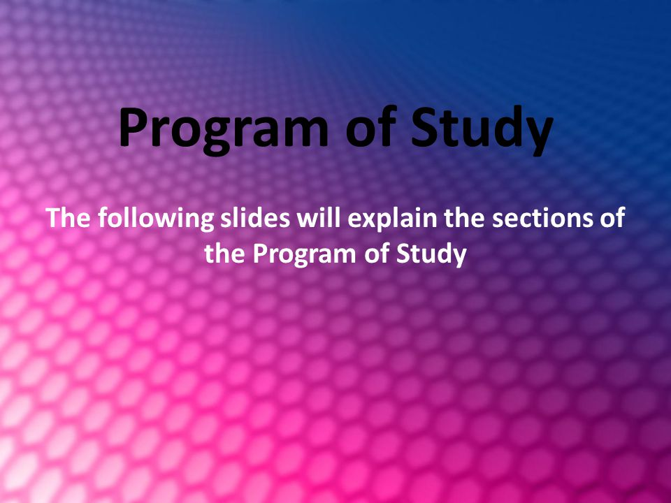 Program of Study The following slides will explain the sections of the Program of Study