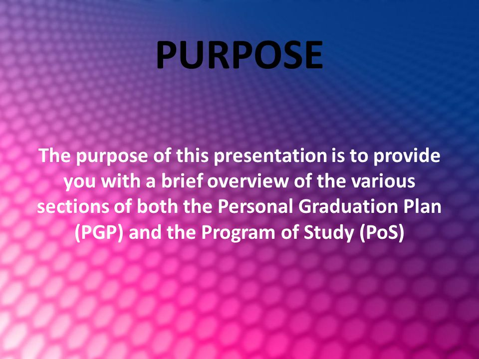 PURPOSE The purpose of this presentation is to provide you with a brief overview of the various sections of both the Personal Graduation Plan (PGP) and the Program of Study (PoS)