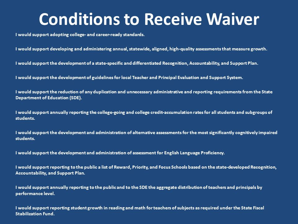 Conditions to Receive Waiver I would support adopting college- and career-ready standards. I would support developing and administering annual, statew