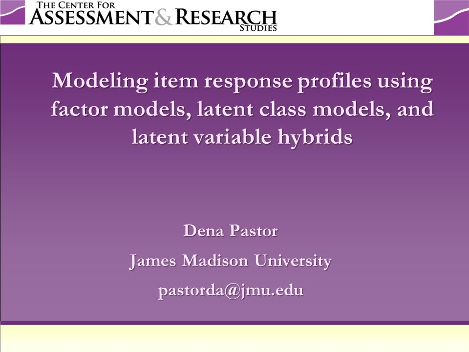 Purposes of the Presentation To present the model-implied item response profiles (IRPs) that correspond to latent variable models used with dichotomous item response data To provide an example of how these models can be used in practice