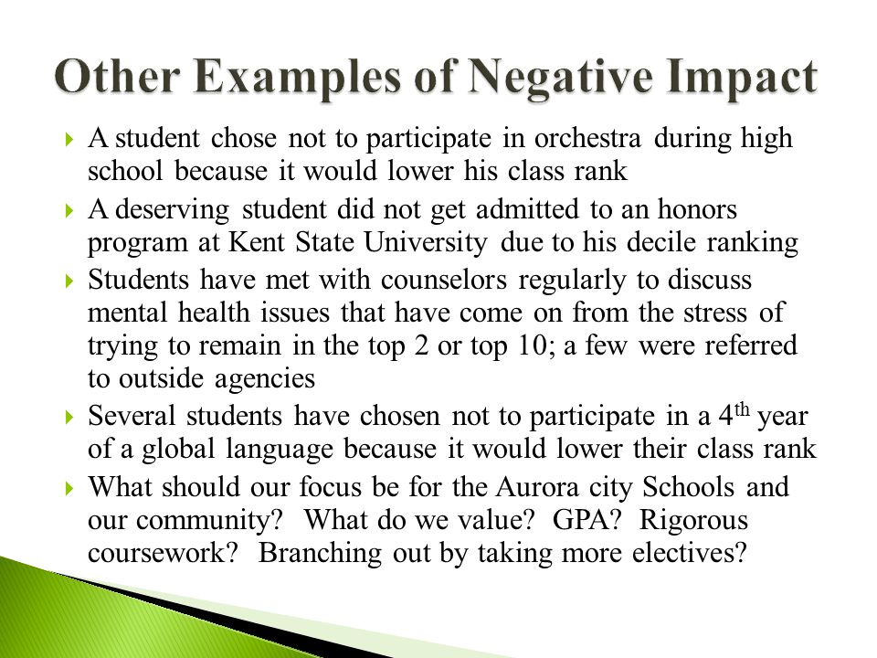  A student chose not to participate in orchestra during high school because it would lower his class rank  A deserving student did not get admitted to an honors program at Kent State University due to his decile ranking  Students have met with counselors regularly to discuss mental health issues that have come on from the stress of trying to remain in the top 2 or top 10; a few were referred to outside agencies  Several students have chosen not to participate in a 4 th year of a global language because it would lower their class rank  What should our focus be for the Aurora city Schools and our community.