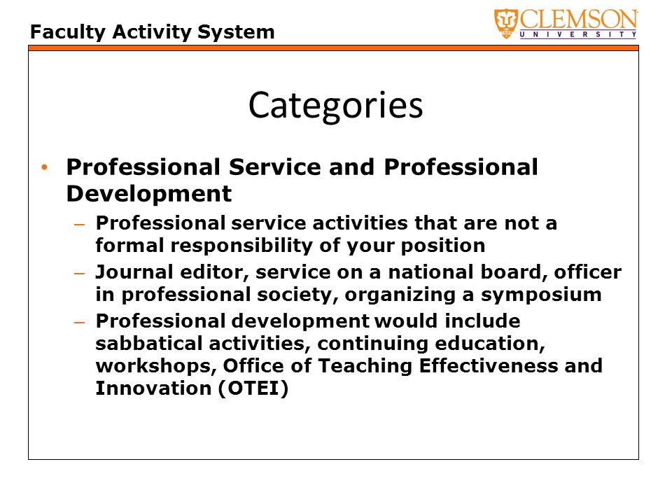 Faculty Activity System Categories Professional Service and Professional Development – Professional service activities that are not a formal responsibility of your position – Journal editor, service on a national board, officer in professional society, organizing a symposium – Professional development would include sabbatical activities, continuing education, workshops, Office of Teaching Effectiveness and Innovation (OTEI)