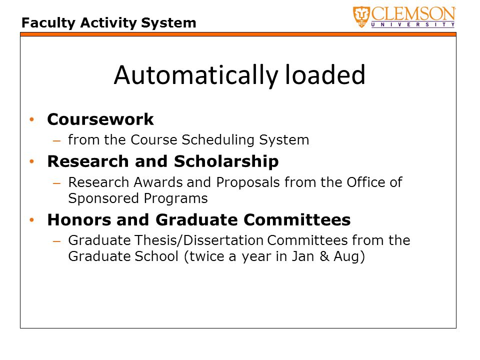 Faculty Activity System Automatically loaded Coursework – from the Course Scheduling System Research and Scholarship – Research Awards and Proposals from the Office of Sponsored Programs Honors and Graduate Committees – Graduate Thesis/Dissertation Committees from the Graduate School (twice a year in Jan & Aug)