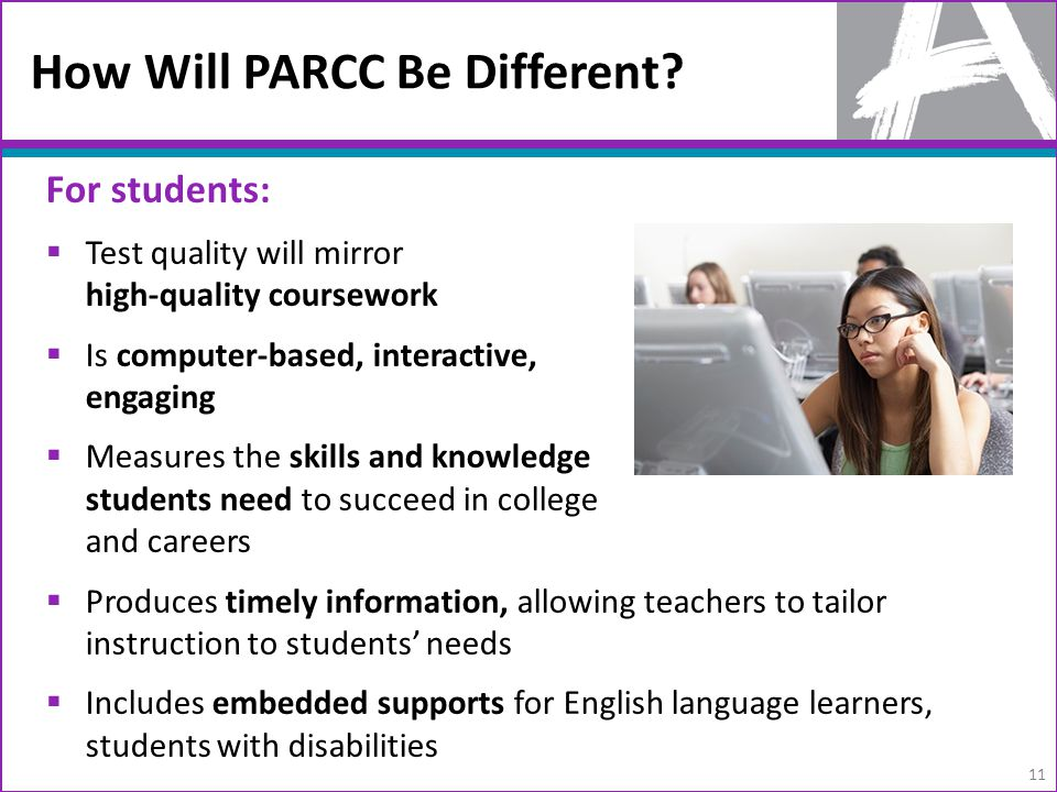 How Will PARCC Be Different? For students:  Test quality will mirror high-quality coursework  Is computer-based, interactive, engaging  Measures th