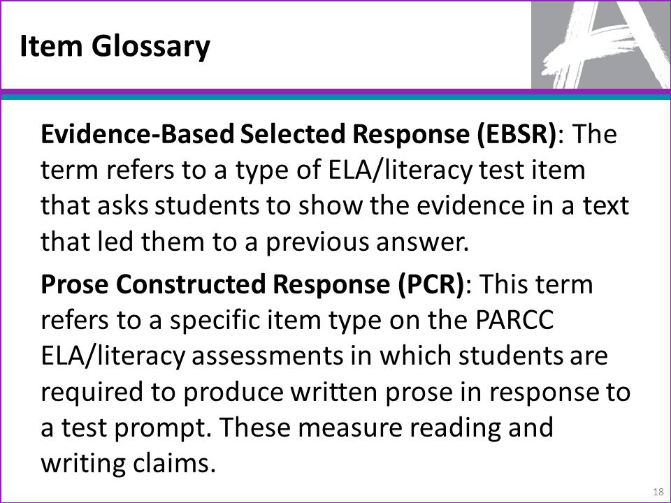 Item Glossary Evidence-Based Selected Response (EBSR): The term refers to a type of ELA/literacy test item that asks students to show the evidence in a text that led them to a previous answer.