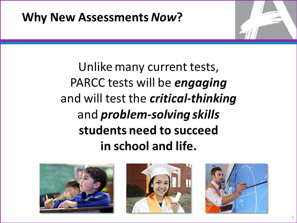 Unlike many current tests, PARCC tests will be engaging and will test the critical-thinking and problem-solving skills students need to succeed in school and life.