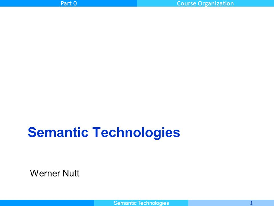 Master Informatique 1 Semantic Technologies Part 0Course Organization Semantic Technologies Werner Nutt