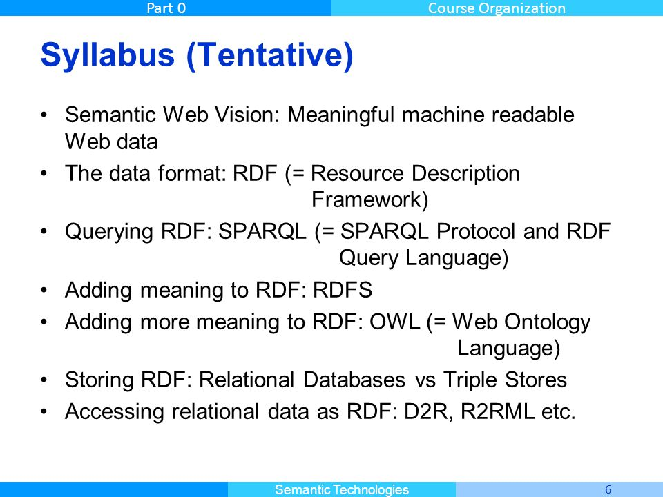 Master Informatique 6 Semantic Technologies Part 0Course Organization Syllabus (Tentative) Semantic Web Vision: Meaningful machine readable Web data The data format: RDF (= Resource Description Framework) Querying RDF: SPARQL (= SPARQL Protocol and RDF Query Language) Adding meaning to RDF: RDFS Adding more meaning to RDF: OWL (= Web Ontology Language) Storing RDF: Relational Databases vs Triple Stores Accessing relational data as RDF: D2R, R2RML etc.