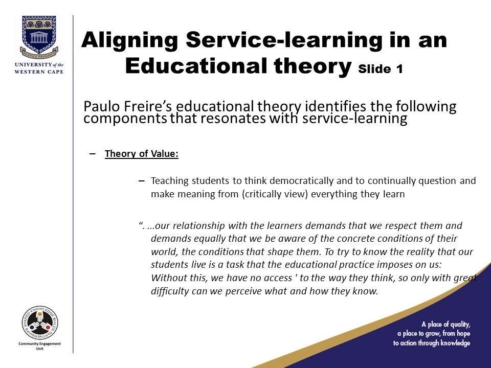 Aligning Service-learning in an Educational theory Slide 1 Paulo Freire's educational theory identifies the following components that resonates with service-learning – Theory of Value: – Teaching students to think democratically and to continually question and make meaning from (critically view) everything they learn ....our relationship with the learners demands that we respect them and demands equally that we be aware of the concrete conditions of their world, the conditions that shape them.
