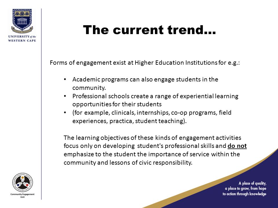 The current trend… Forms of engagement exist at Higher Education Institutions for e.g.: Academic programs can also engage students in the community.