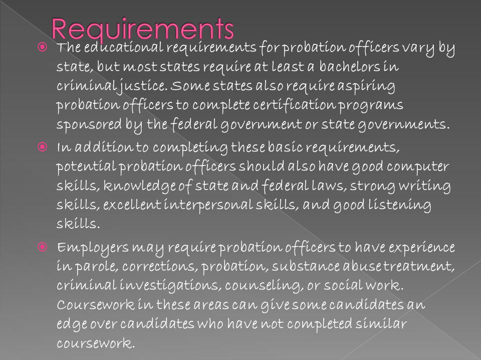  The educational requirements for probation officers vary by state, but most states require at least a bachelors in criminal justice.