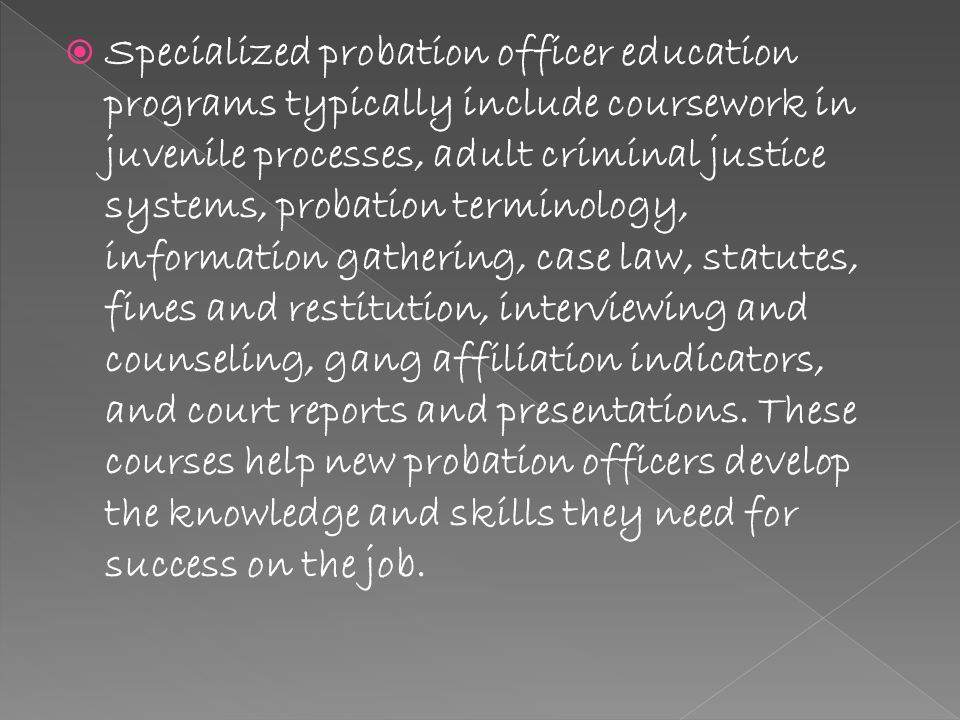  Specialized probation officer education programs typically include coursework in juvenile processes, adult criminal justice systems, probation terminology, information gathering, case law, statutes, fines and restitution, interviewing and counseling, gang affiliation indicators, and court reports and presentations.