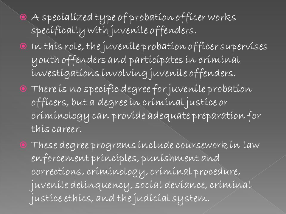  A specialized type of probation officer works specifically with juvenile offenders.