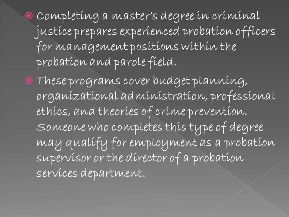  Completing a master's degree in criminal justice prepares experienced probation officers for management positions within the probation and parole field.