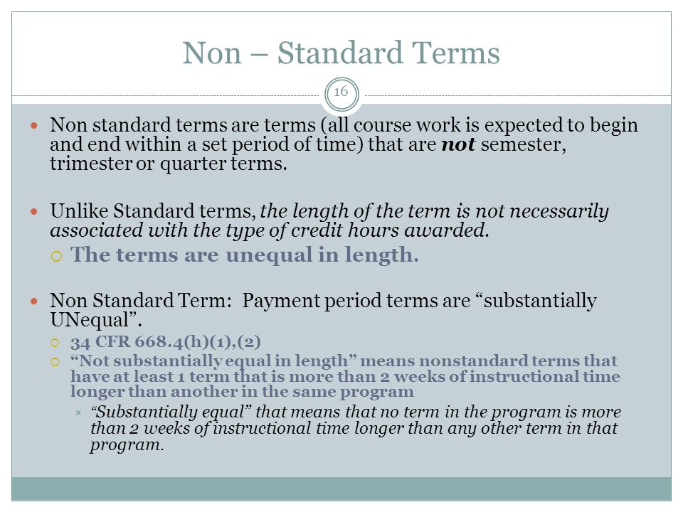 Non – Standard Terms Non standard terms are terms (all course work is expected to begin and end within a set period of time) that are not semester, trimester or quarter terms.