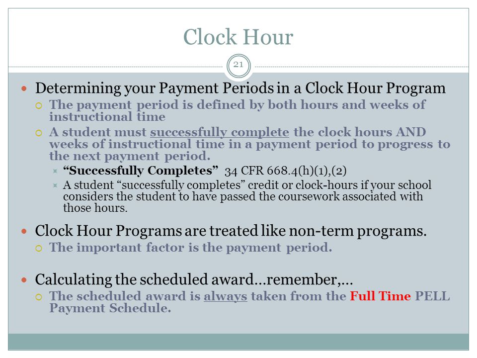 Clock Hour Determining your Payment Periods in a Clock Hour Program  The payment period is defined by both hours and weeks of instructional time  A student must successfully complete the clock hours AND weeks of instructional time in a payment period to progress to the next payment period.