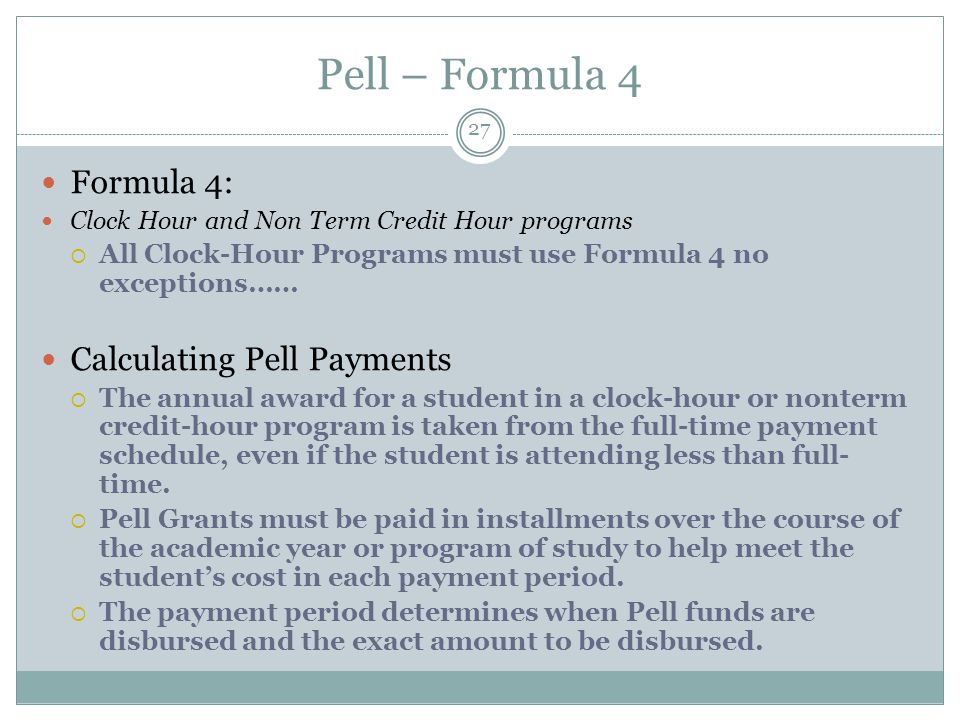 Pell – Formula 4 Formula 4: Clock Hour and Non Term Credit Hour programs  All Clock-Hour Programs must use Formula 4 no exceptions…… Calculating Pell Payments  The annual award for a student in a clock-hour or nonterm credit-hour program is taken from the full-time payment schedule, even if the student is attending less than full- time.
