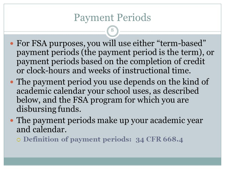 Payment Periods For FSA purposes, you will use either term-based payment periods (the payment period is the term), or payment periods based on the completion of credit or clock-hours and weeks of instructional time.
