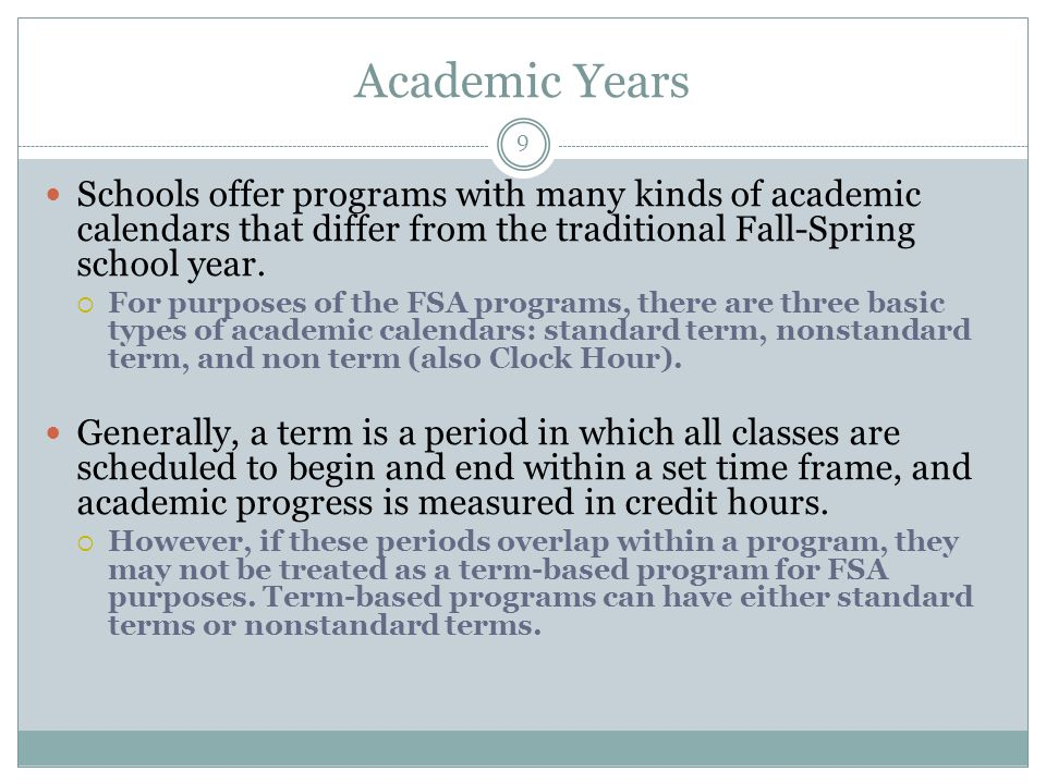 Academic Years Schools offer programs with many kinds of academic calendars that differ from the traditional Fall-Spring school year.