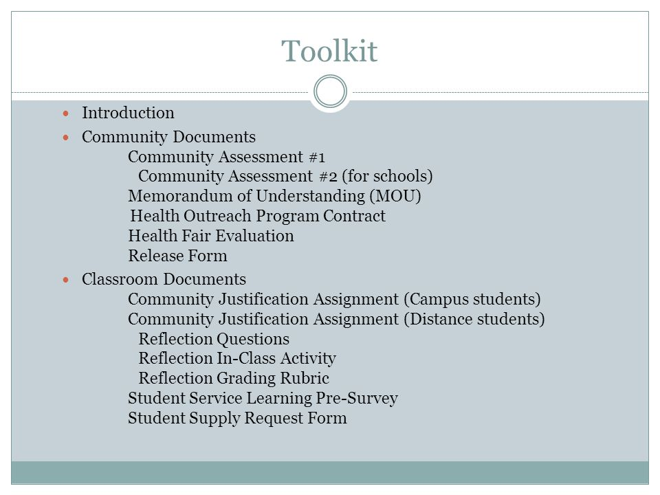 Toolkit Introduction Community Documents Community Assessment #1 Community Assessment #2 (for schools) Memorandum of Understanding (MOU) Health Outreach Program Contract Health Fair Evaluation Release Form Classroom Documents Community Justification Assignment (Campus students) Community Justification Assignment (Distance students) Reflection Questions Reflection In-Class Activity Reflection Grading Rubric Student Service Learning Pre-Survey Student Supply Request Form