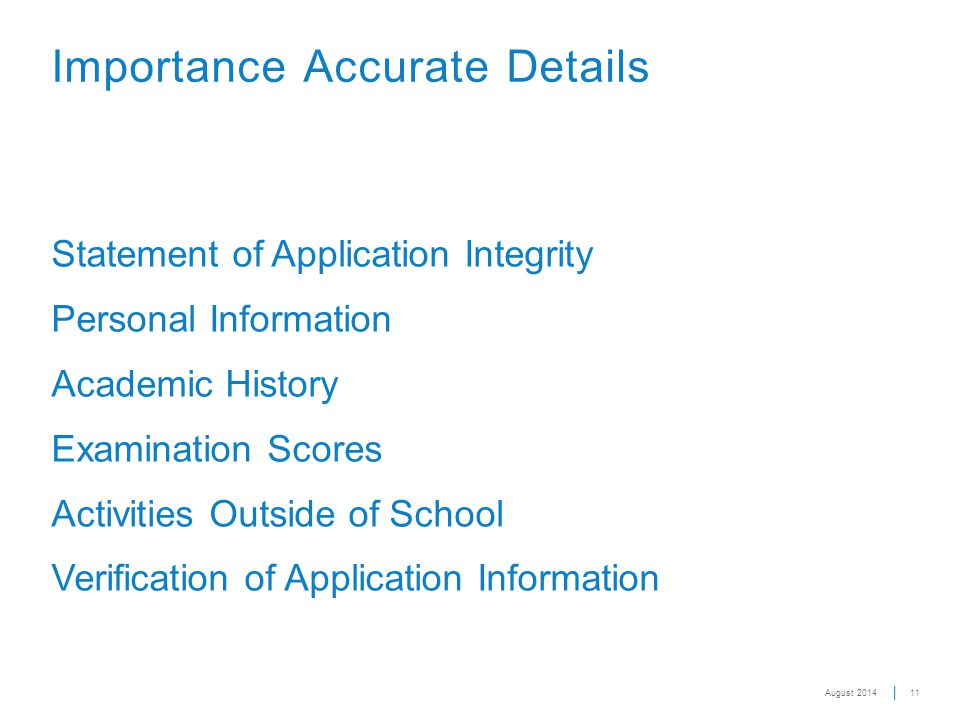 Statement of Application Integrity Personal Information Academic History Examination Scores Activities Outside of School Verification of Application Information 11 Importance Accurate Details August 2014