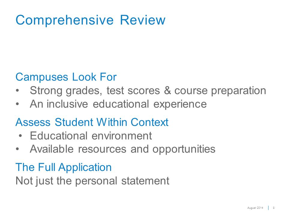 Campuses Look ForStrong grades, test scores & course preparationAn inclusive educational experience Assess Student Within Context Educational environmentAvailable resources and opportunities The Full Application Not just the personal statement 8 Comprehensive Review August 2014