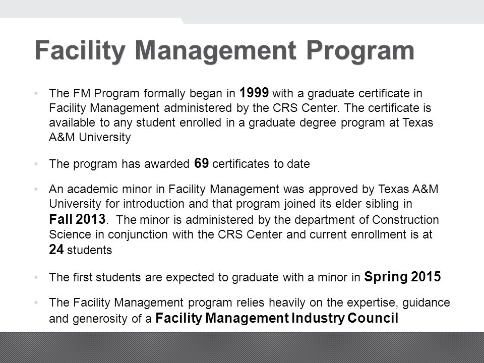 Facility Management Program The FM Program formally began in 1999 with a graduate certificate in Facility Management administered by the CRS Center.