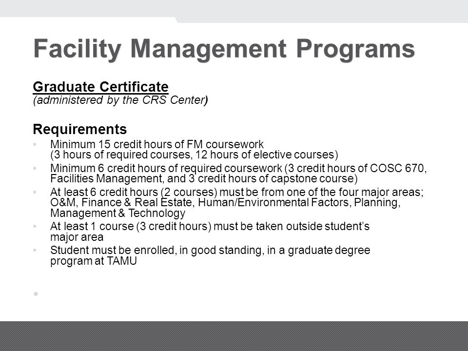 Facility Management Programs Graduate Certificate (administered by the CRS Center) Requirements Minimum 15 credit hours of FM coursework (3 hours of required courses, 12 hours of elective courses) Minimum 6 credit hours of required coursework (3 credit hours of COSC 670, Facilities Management, and 3 credit hours of capstone course) At least 6 credit hours (2 courses) must be from one of the four major areas; O&M, Finance & Real Estate, Human/Environmental Factors, Planning, Management & Technology At least 1 course (3 credit hours) must be taken outside student's major area Student must be enrolled, in good standing, in a graduate degree program at TAMU