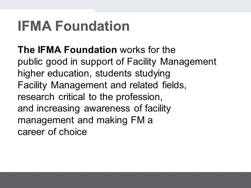 IFMA Foundation The IFMA Foundation works for the public good in support of Facility Management higher education, students studying Facility Management and related fields, research critical to the profession, and increasing awareness of facility management and making FM a career of choice