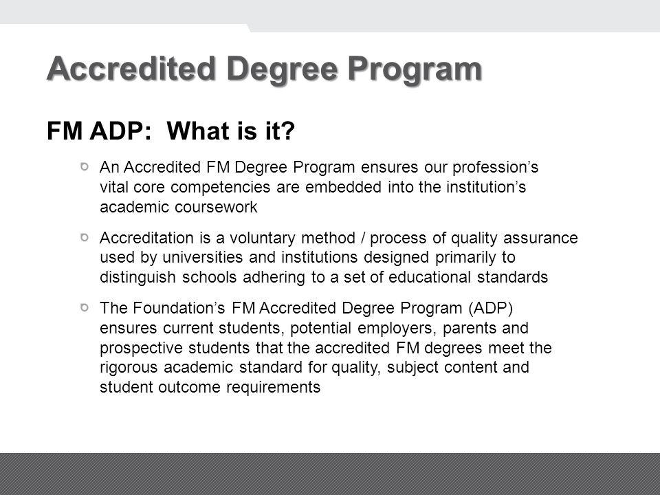 Accredited Degree Program FM ADP: What is it? An Accredited FM Degree Program ensures our profession's vital core competencies are embedded into the i