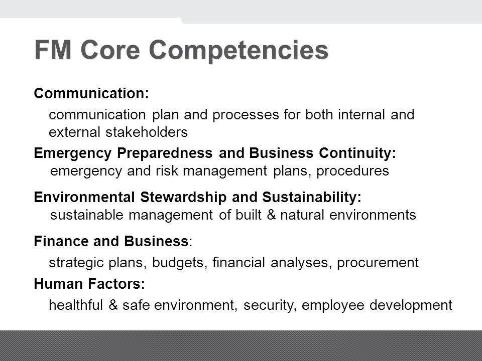 FM Core Competencies Communication: communication plan and processes for both internal and external stakeholders Emergency Preparedness and Business Continuity: emergency and risk management plans, procedures Environmental Stewardship and Sustainability: sustainable management of built & natural environments Finance and Business: strategic plans, budgets, financial analyses, procurement Human Factors: healthful & safe environment, security, employee development