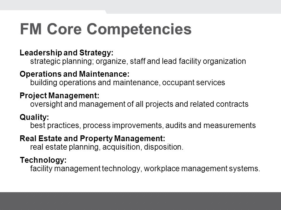 FM Core Competencies Leadership and Strategy: strategic planning; organize, staff and lead facility organization Operations and Maintenance: building operations and maintenance, occupant services Project Management: oversight and management of all projects and related contracts Quality: best practices, process improvements, audits and measurements Real Estate and Property Management: real estate planning, acquisition, disposition.