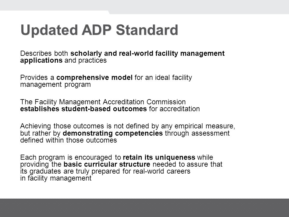 Updated ADP Standard Describes both scholarly and real-world facility management applications and practices Provides a comprehensive model for an ideal facility management program The Facility Management Accreditation Commission establishes student-based outcomes for accreditation Achieving those outcomes is not defined by any empirical measure, but rather by demonstrating competencies through assessment defined within those outcomes Each program is encouraged to retain its uniqueness while providing the basic curricular structure needed to assure that its graduates are truly prepared for real-world careers in facility management