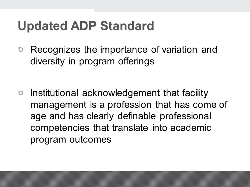 Updated ADP Standard Recognizes the importance of variation and diversity in program offerings Institutional acknowledgement that facility management is a profession that has come of age and has clearly definable professional competencies that translate into academic program outcomes