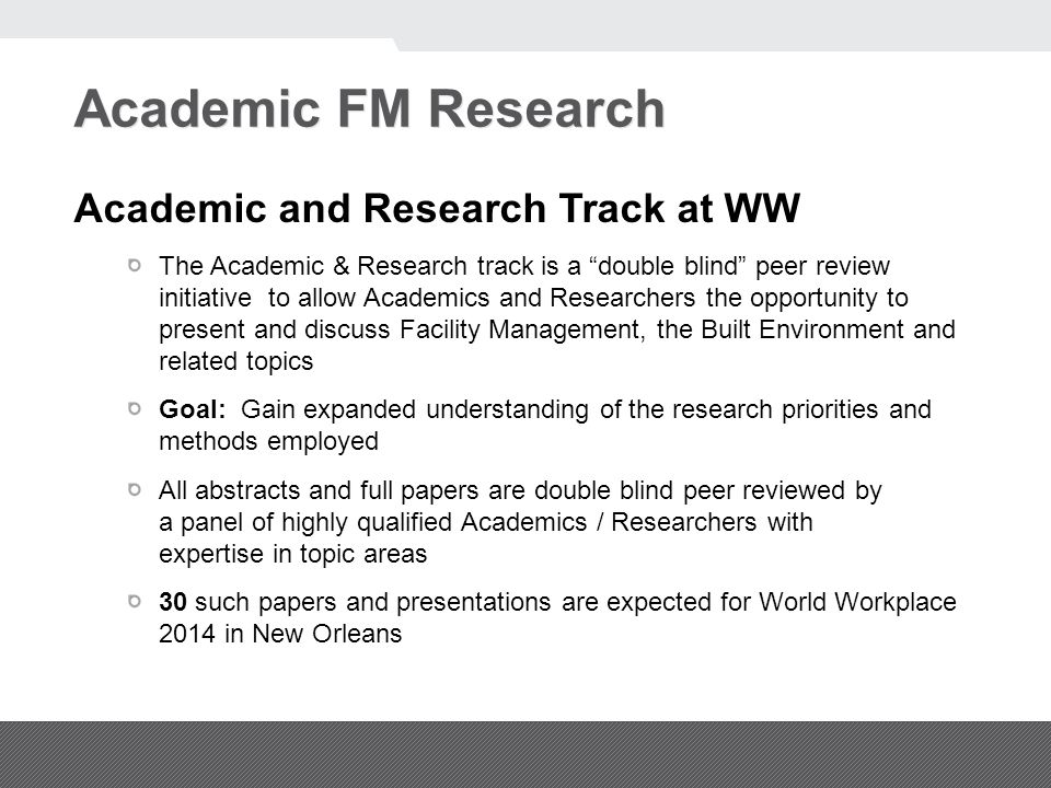 Academic FM Research Academic and Research Track at WW The Academic & Research track is a double blind peer review initiative to allow Academics and Researchers the opportunity to present and discuss Facility Management, the Built Environment and related topics Goal: Gain expanded understanding of the research priorities and methods employed All abstracts and full papers are double blind peer reviewed by a panel of highly qualified Academics / Researchers with expertise in topic areas 30 such papers and presentations are expected for World Workplace 2014 in New Orleans