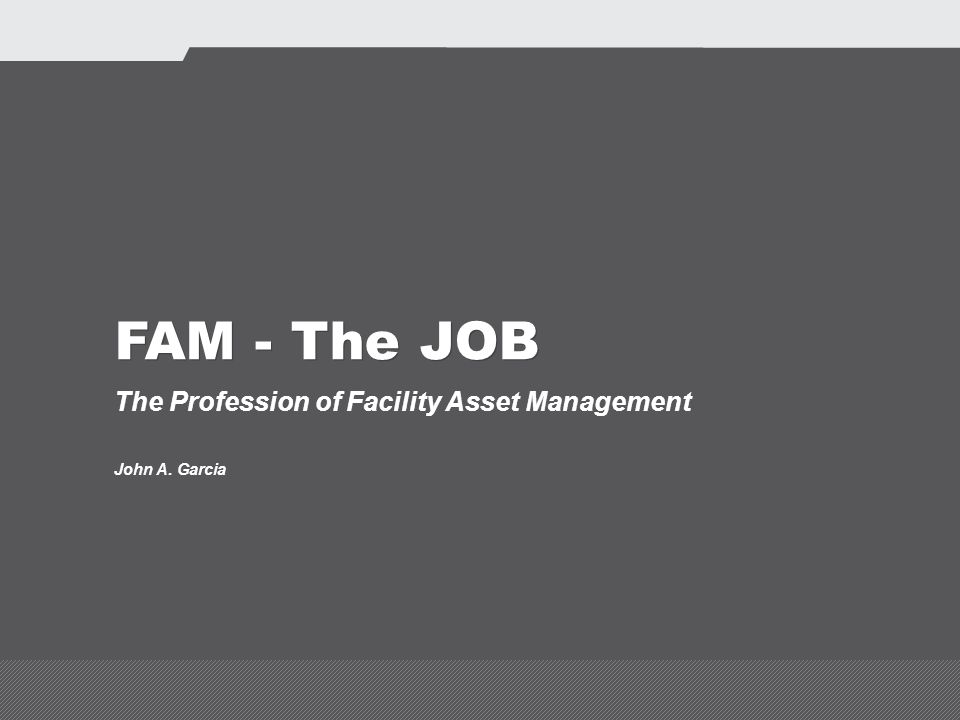 FAM - The JOB The Profession of Facility Asset Management John A. Garcia