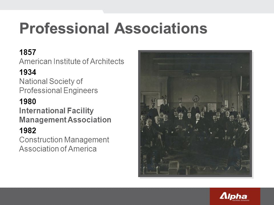 Professional Associations 1857 American Institute of Architects 1934 National Society of Professional Engineers 1980 International Facility Management Association 1982 Construction Management Association of America