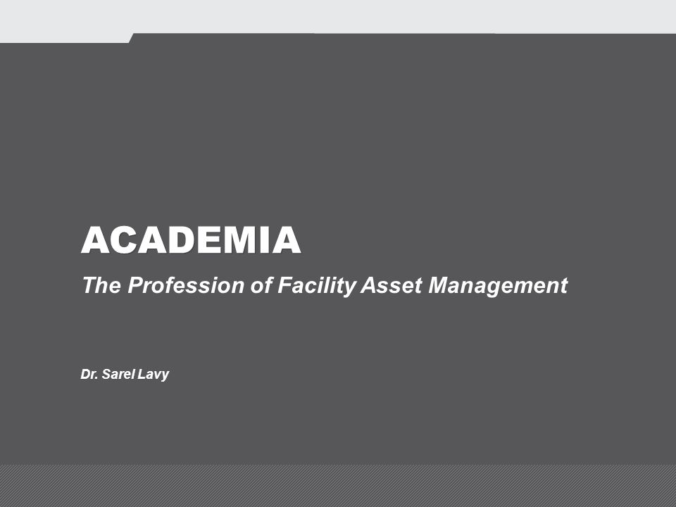 ACADEMIA The Profession of Facility Asset Management Dr. Sarel Lavy