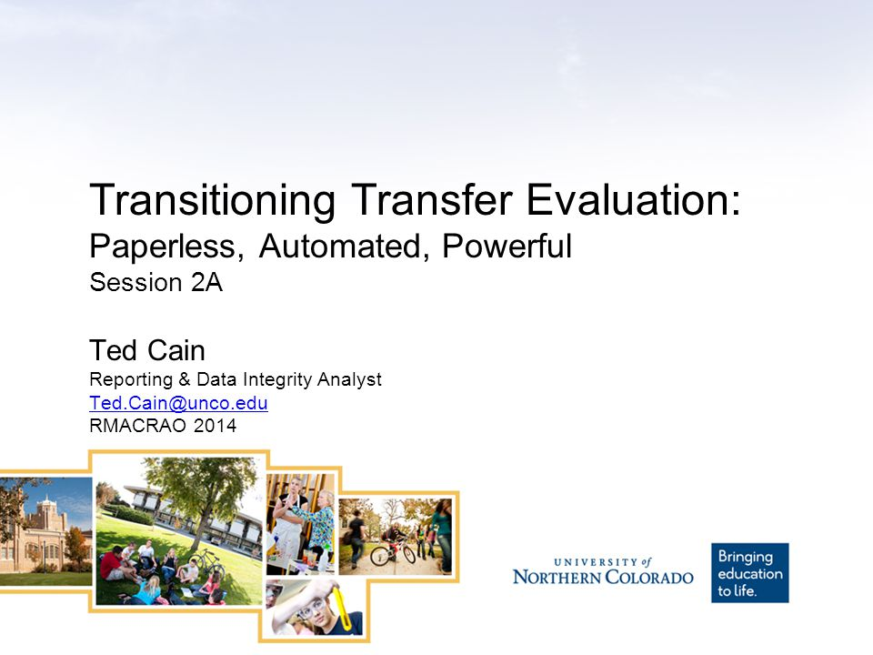 Transitioning Transfer Evaluation: Paperless, Automated, Powerful Session 2A Ted Cain Reporting & Data Integrity Analyst Ted.Cain@unco.edu RMACRAO 2014