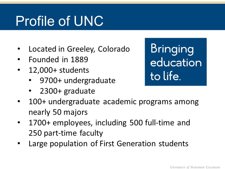 Located in Greeley, Colorado Founded in 1889 12,000+ students 9700+ undergraduate 2300+ graduate 100+ undergraduate academic programs among nearly 50 majors 1700+ employees, including 500 full-time and 250 part-time faculty Large population of First Generation students Profile of UNC