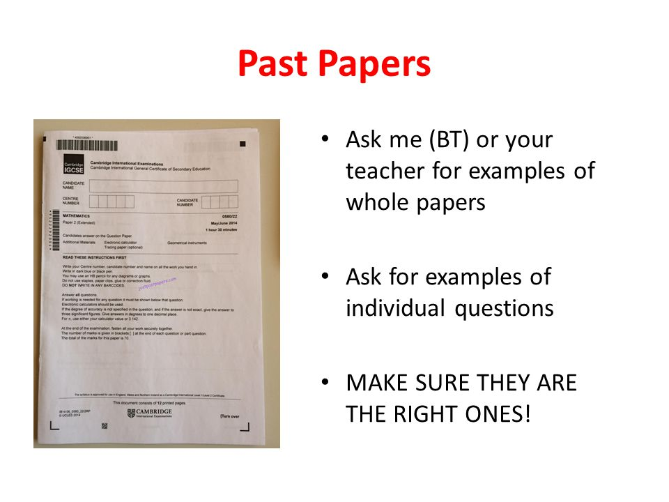 Past Papers Ask me (BT) or your teacher for examples of whole papers Ask for examples of individual questions MAKE SURE THEY ARE THE RIGHT ONES!